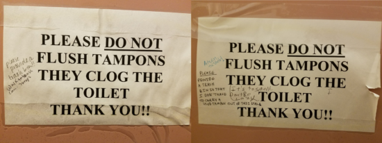 "The signs in our bathroom stalls. The text from our building service workers reads ""Please do not flush tampons they clog the toilet thank you!!!"" The left sign has 2 comments: 1) Please provide a trash bin, 2) Walk to trash can - 7 steps. And the sign on the right has 3 comments: 1) Please provide a trash bin so that I don't have to carry a used tampon out of this stall, 2) Amen sister!, and 3) It's to [sic] small, don't be lazy."